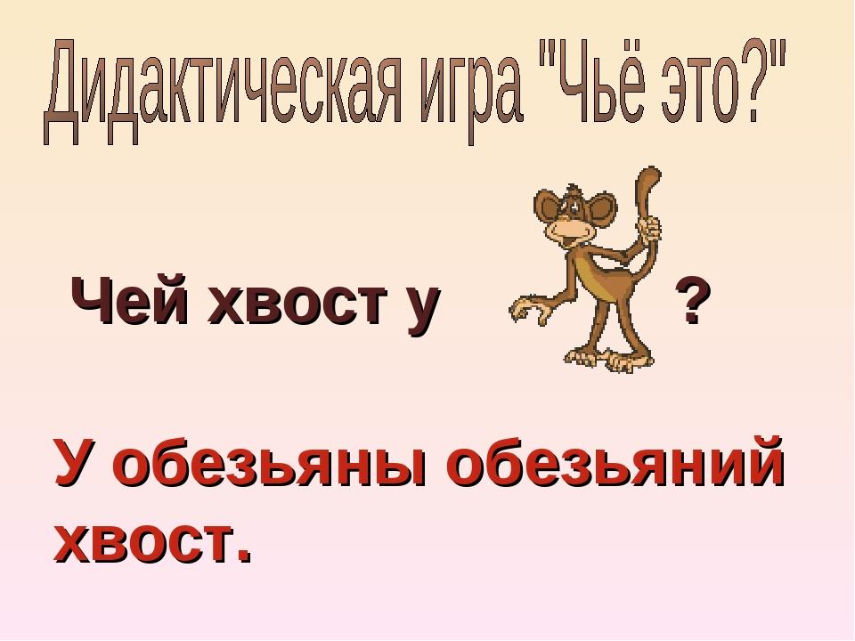 Чей хвост у ? У обезьяны обезьяний хвост.