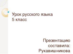 Урок русского языка 5 класс Презентацию составила: Рукавишникова Н.М., учител