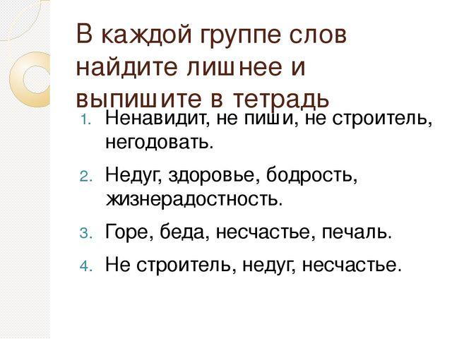 В каждой группе слов найдите лишнее и выпишите в тетрадь Ненавидит, не пиши,...