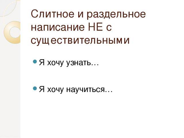 Слитное и раздельное написание НЕ с существительными Я хочу узнать… Я хочу на...