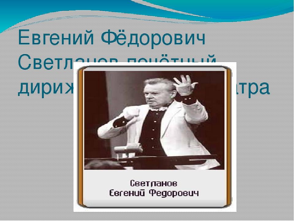 Евгений Фёдорович Светланов-почётный дирижёр Большого Театра