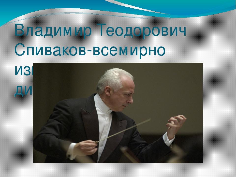 Владимир Теодорович Спиваков-всемирно известный скрипач и дирижёр