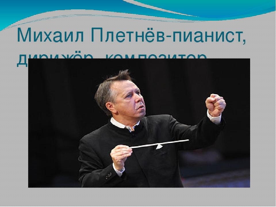 Михаил Плетнёв-пианист, дирижёр, композитор