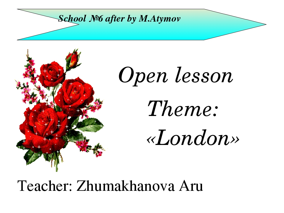Open lesson School №6 after by M.Atymov Theme: «London» Teacher: Zhumakhanov...