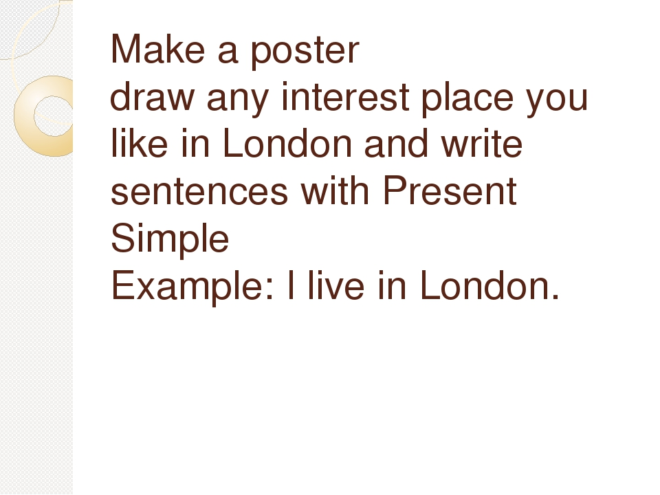 Make a poster draw any interest place you like in London and write sentences...