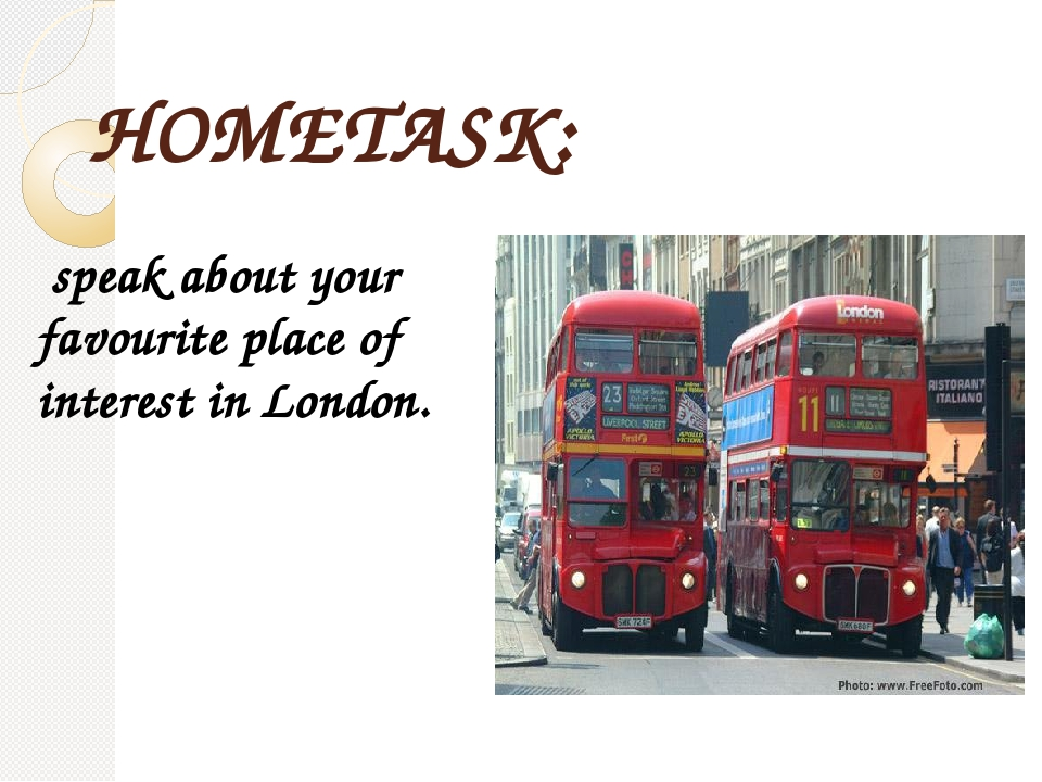HOMETASK: speak about your favourite place of interest in London.