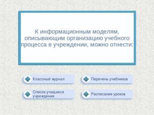 К информационным моделям, описывающим организацию учебного процесса в учрежде