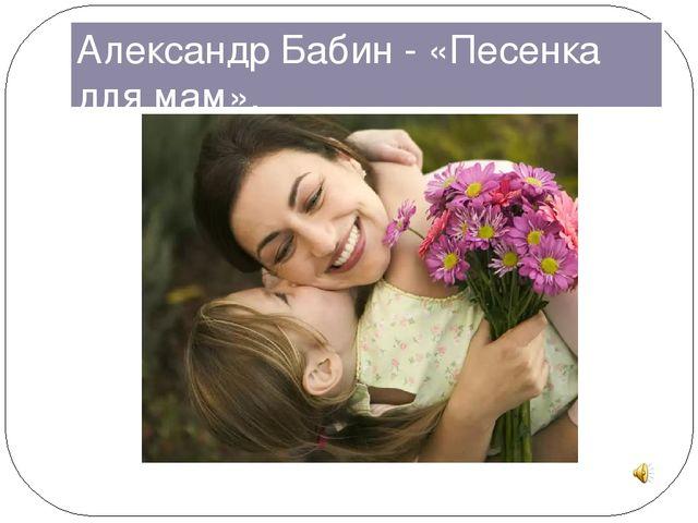 АЛЕКСАНДР БАБИН ПЕСЕНКА ДЛЯ МАМ СКАЧАТЬ БЕСПЛАТНО