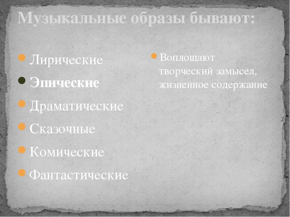 Музыкальные образы бывают: Лирические Эпические Драматические Сказочные Коми...