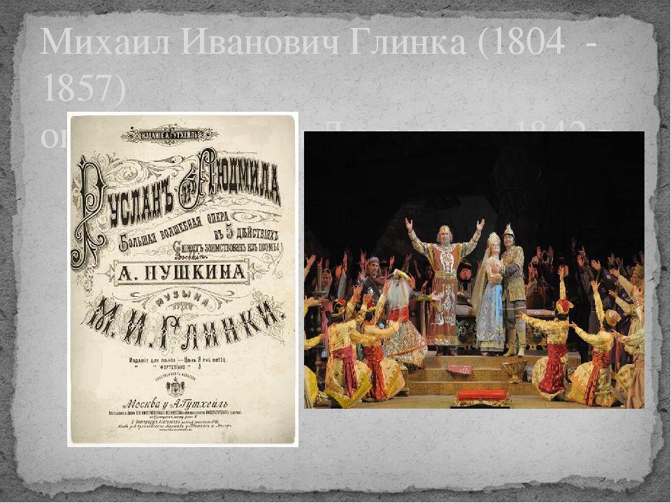 Михаил Иванович Глинка (1804 - 1857) опера «Руслан и Людмила», 1842 г.
