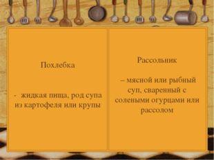 Похлебка - жидкая пища, род супа из картофеля или крупы Рассольник – мясной и