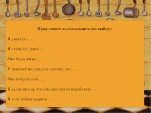 Продолжите высказывания (на выбор): Я узнал (а) …. Я научился (лась) …. Мне б