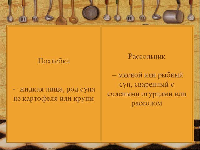 Похлебка - жидкая пища, род супа из картофеля или крупы Рассольник – мясной и...