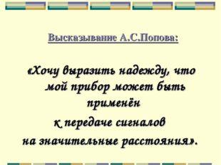 Высказывание А.С.Попова: «Хочу выразить надежду, что мой прибор может быть п