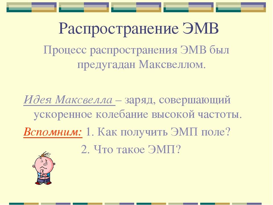 Распространение ЭМВ Процесс распространения ЭМВ был предугадан Максвеллом. Ид...