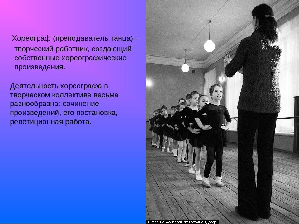 Хореограф (преподаватель танца) – творческий работник, создающий собственные...