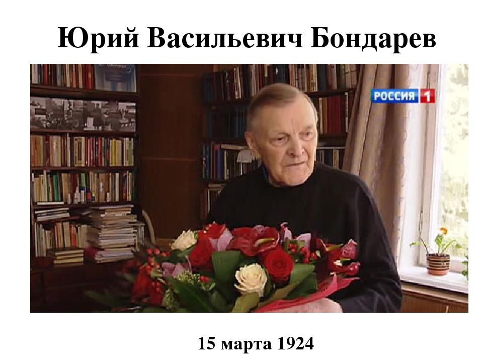 Юрий Васильевич Бондарев 15 марта 1924