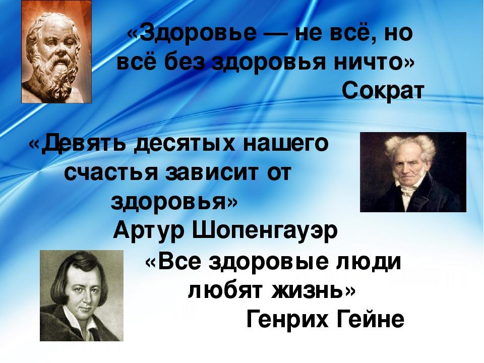 «Все здоровые люди любят жизнь» Генрих Гейне «Девять десятых нашего счастья...