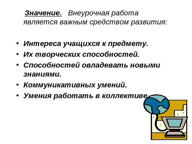 Значение. Внеурочная работа является важным средством развития: Интереса уча...