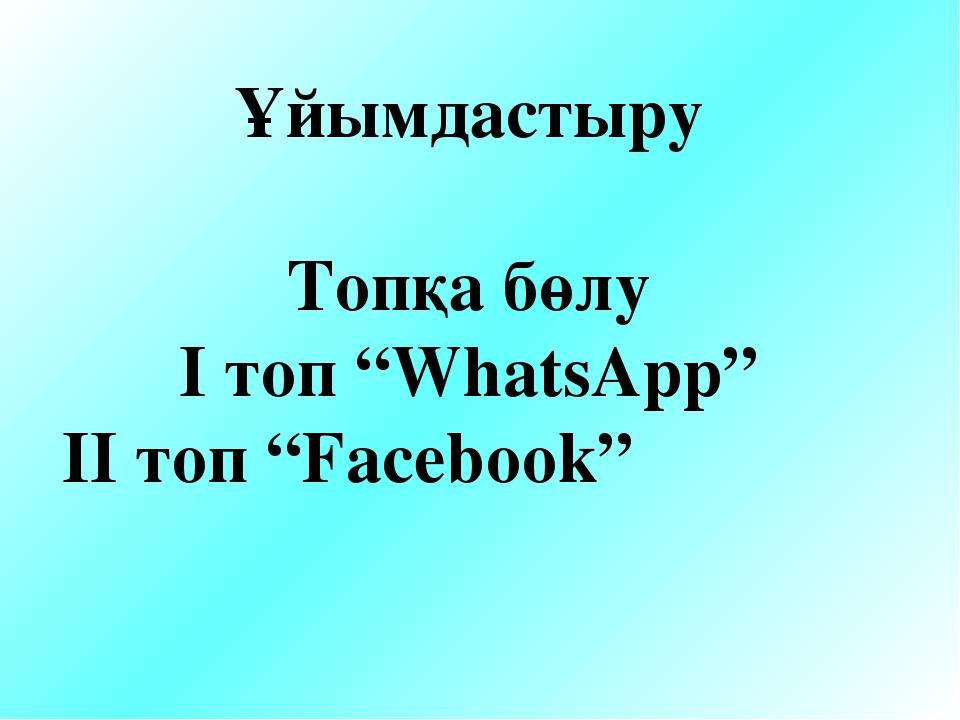 "Ұйымдастыру Топқа бөлу I топ ""WhatsApp"" II топ ""Facebook"""