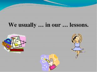 We usually … in our … lessons.