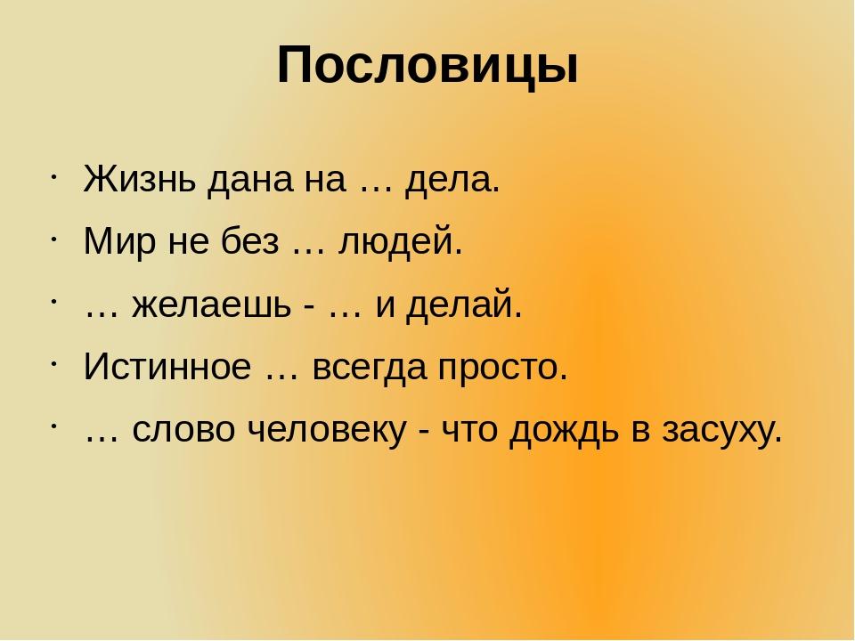 Пословицы Жизнь дана на … дела. Мир не без … людей. … желаешь - … и делай. Ис...
