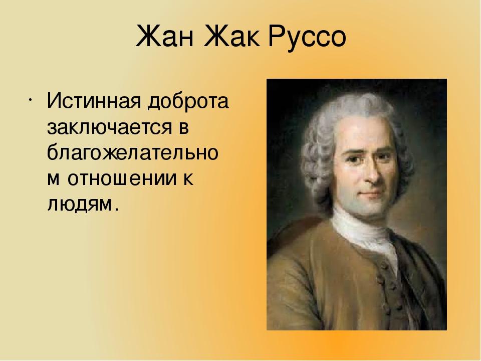 Жан Жак Руссо Истинная доброта заключается в благожелательном отношении к люд...