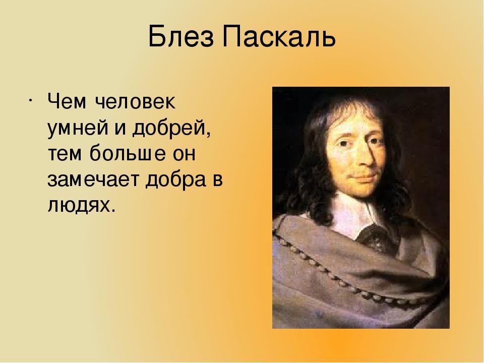 Блез Паскаль Чем человек умней и добрей, тем больше он замечает добра в людях.