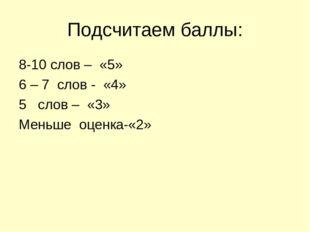 Подсчитаем баллы: 8-10 слов – «5» 6 – 7 слов - «4» 5 слов – «3» Меньше оценка