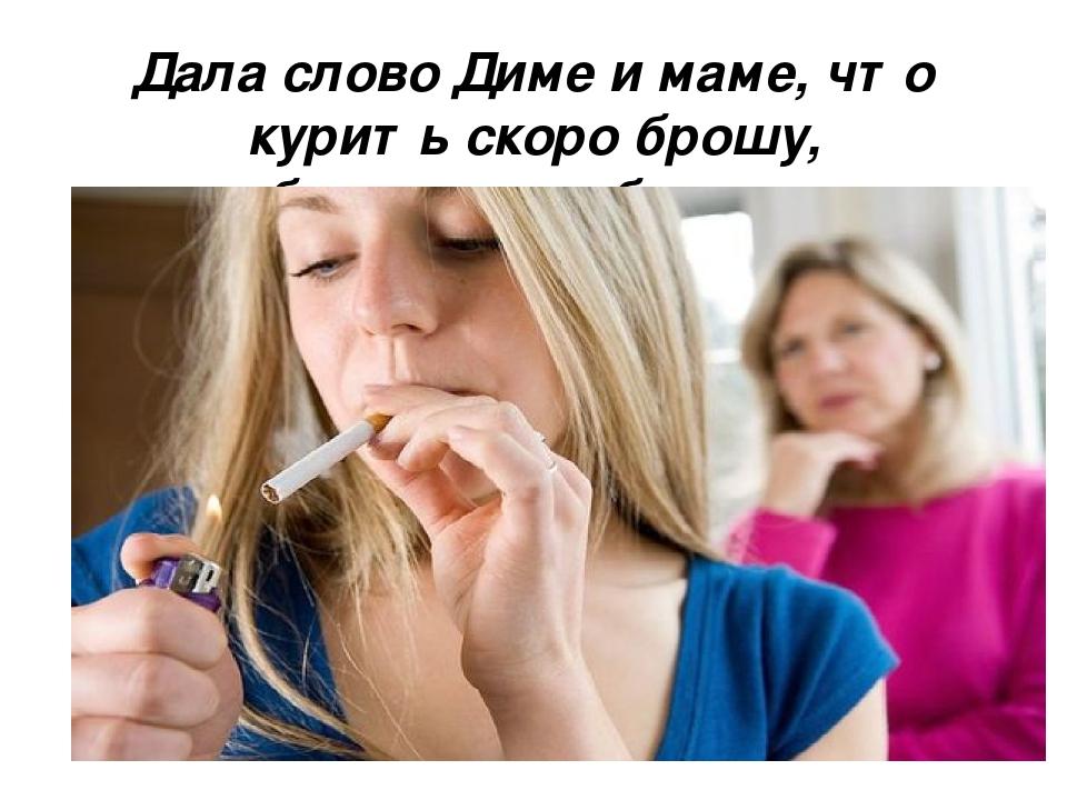 Дала слово Диме и маме, что курить скоро брошу, обязательно брошу…