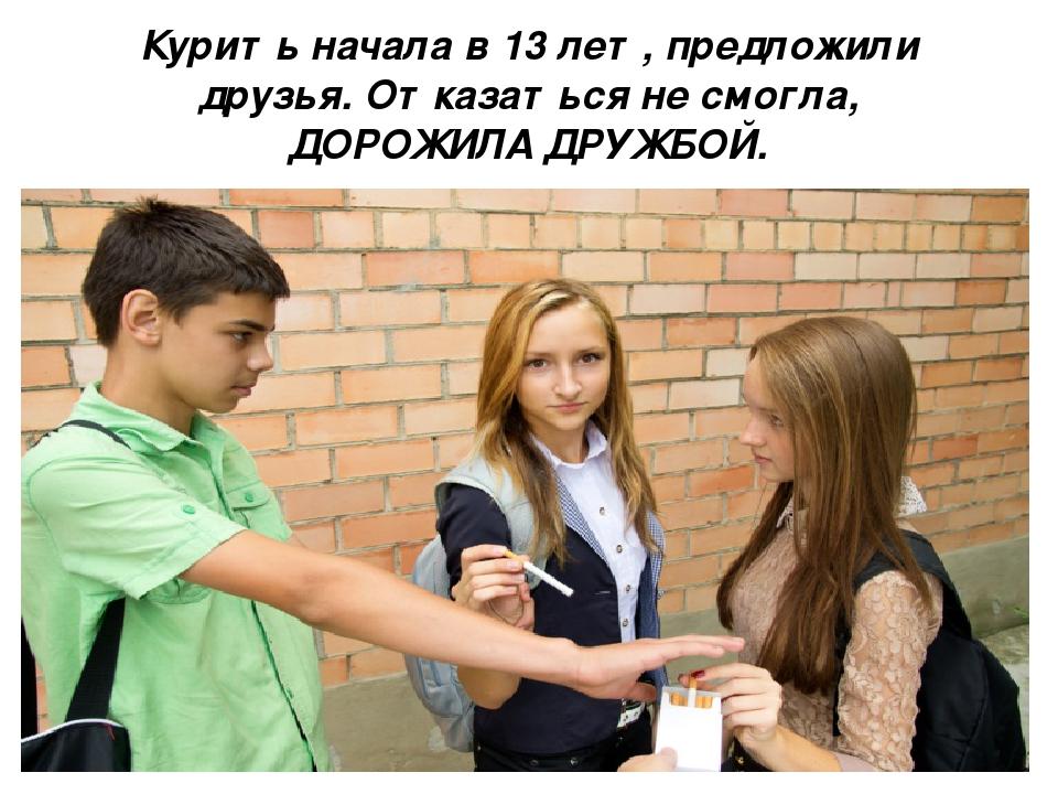 Курить начала в 13 лет, предложили друзья. Отказаться не смогла, ДОРОЖИЛА ДРУ...