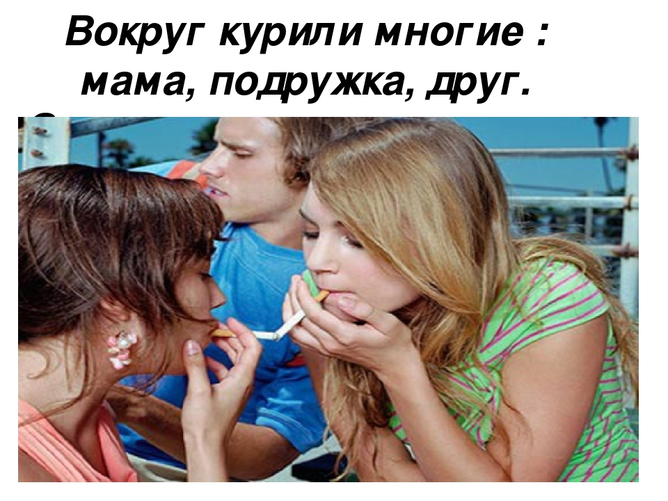 Вокруг курили многие : мама, подружка, друг. Значит и мне можно,а что тут так...