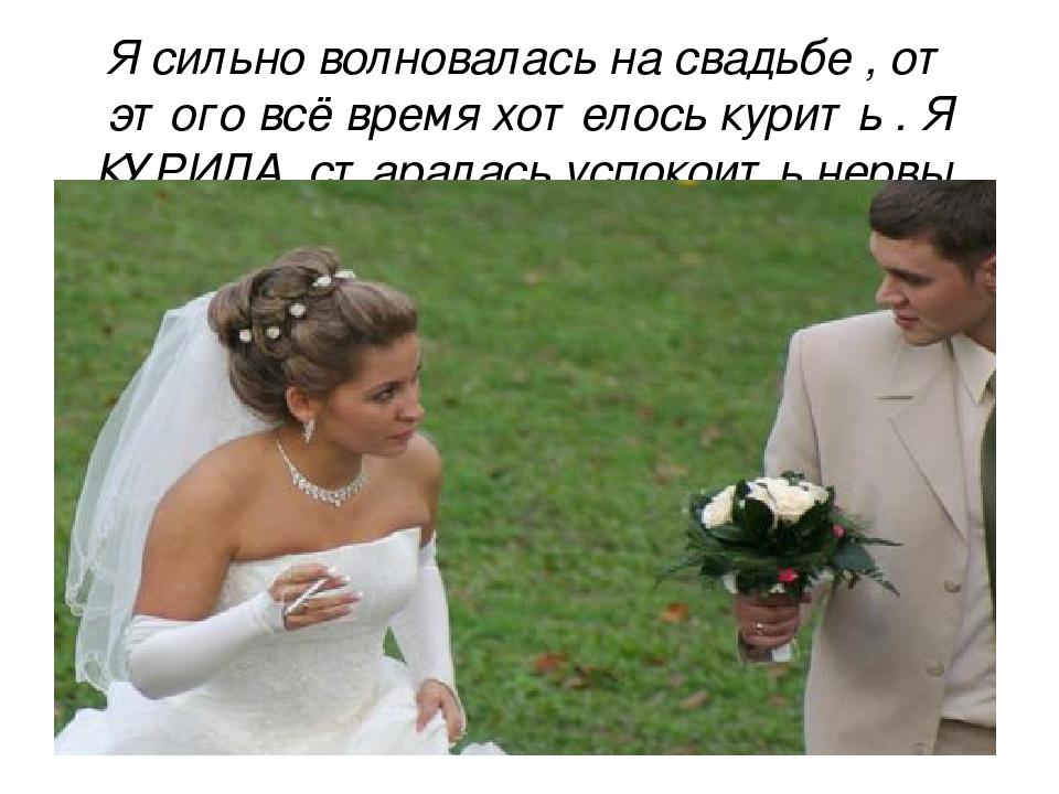Я сильно волновалась на свадьбе , от этого всё время хотелось курить . Я КУРИ...