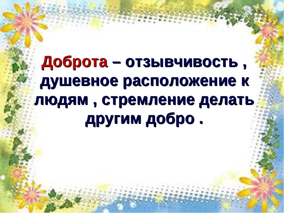 Доброта – отзывчивость , душевное расположение к людям , стремление делать др...