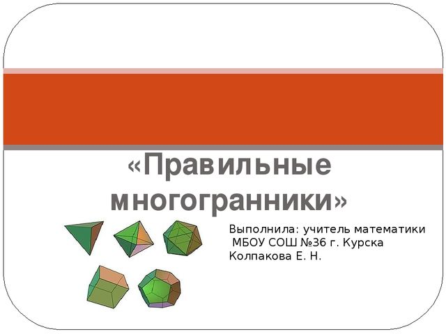 Презентация по геометрии на тему Правильные многогранники   Правильные многогранники Выполнила учитель математики МБОУ СОШ №36 г Курс