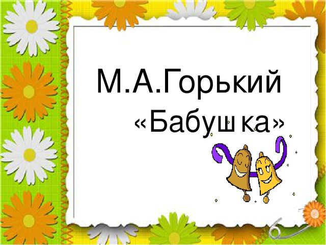М.А.Горький «Бабушка»