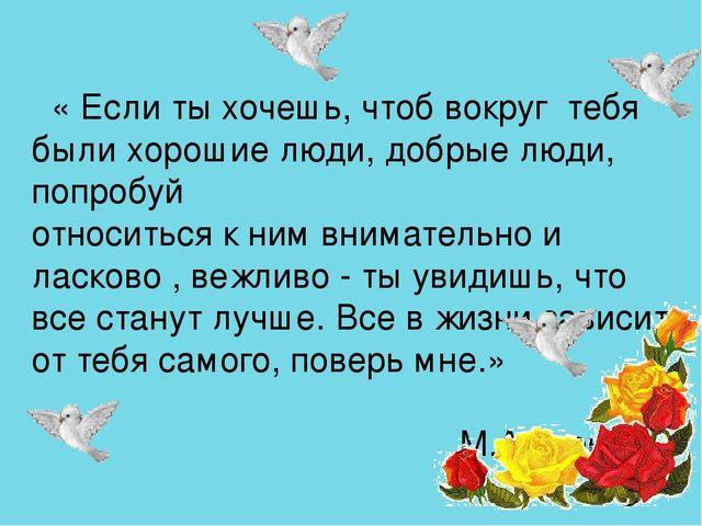 « Если ты хочешь, чтоб вокруг тебя были хорошие люди, добрые люди, попробуй...