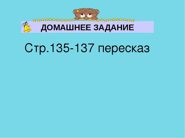 Стр.135-137 пересказ ДОМАШНЕЕ ЗАДАНИЕ