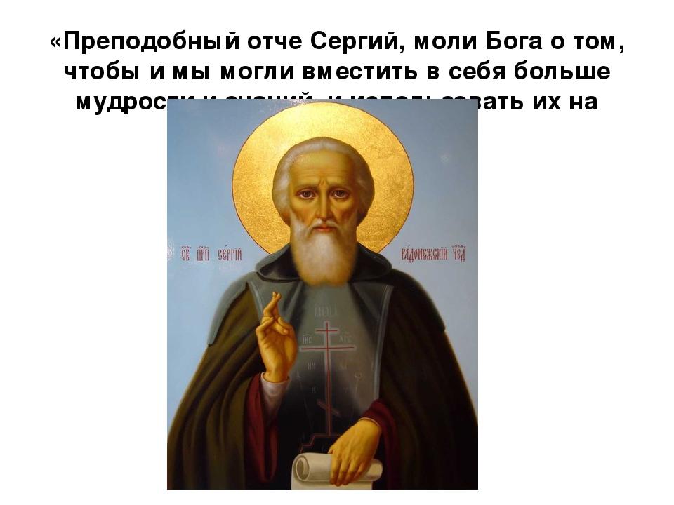 «Преподобный отче Сергий, моли Бога о том, чтобы и мы могли вместить в себя б...