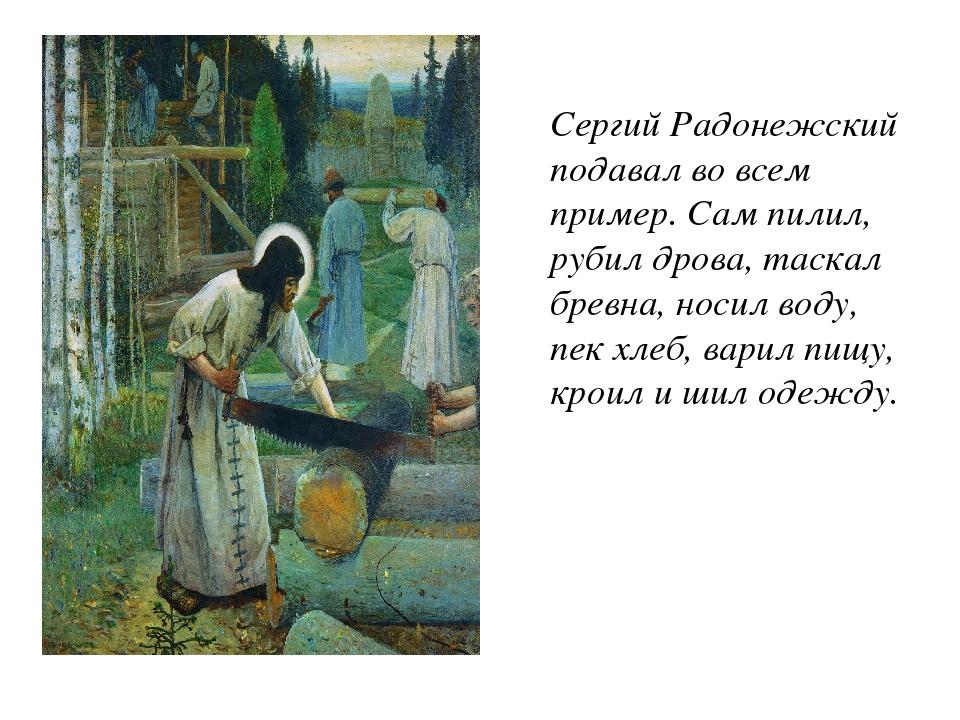 Сергий Радонежский подавал во всем пример. Сам пилил, рубил дрова, таскал бре...