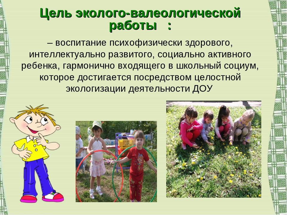 Цель эколого-валеологической работы : – воспитание психофизически здорового,...