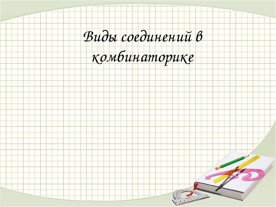 Презентация по математике на тему Комбинаторика Бином Ньютона  слайда 1 Виды соединений в комбинаторике