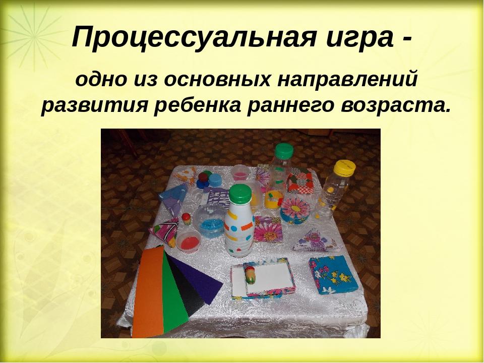 Процессуальная игра - одно из основных направлений развития ребенка раннего в...