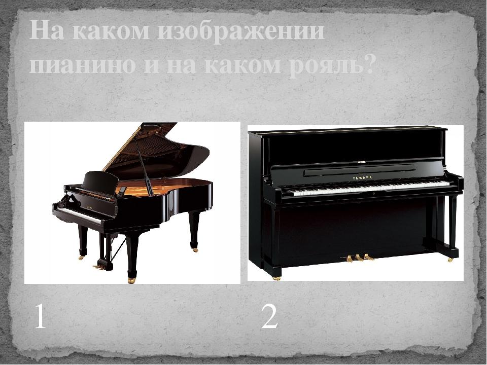 1 2 На каком изображении пианино и на каком рояль?