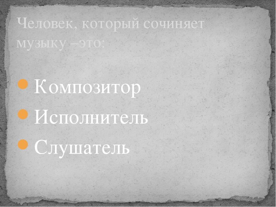 Композитор Исполнитель Слушатель Человек, который сочиняет музыку –это:
