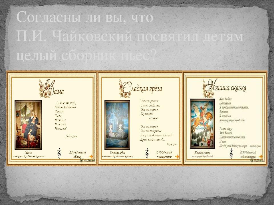 Согласны ли вы, что П.И. Чайковский посвятил детям целый сборник пьес?