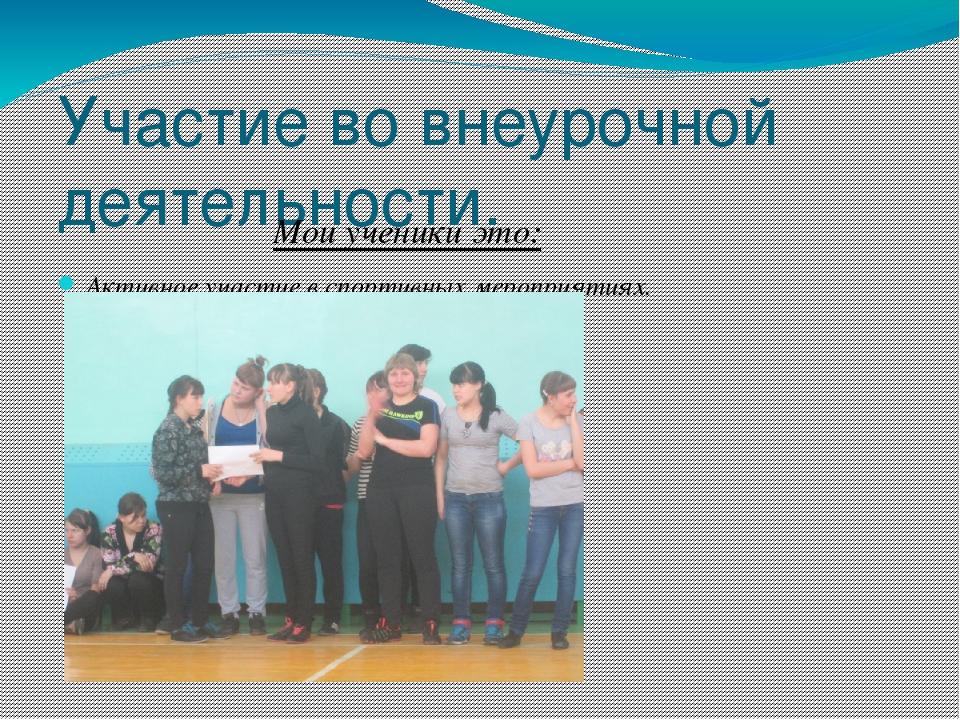 Участие во внеурочной деятельности. Мои ученики это: Активное участие в спорт...
