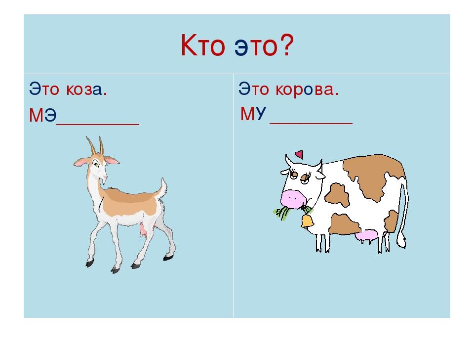 Кто это? Это коза. МЭ________ Это корова. МУ ________