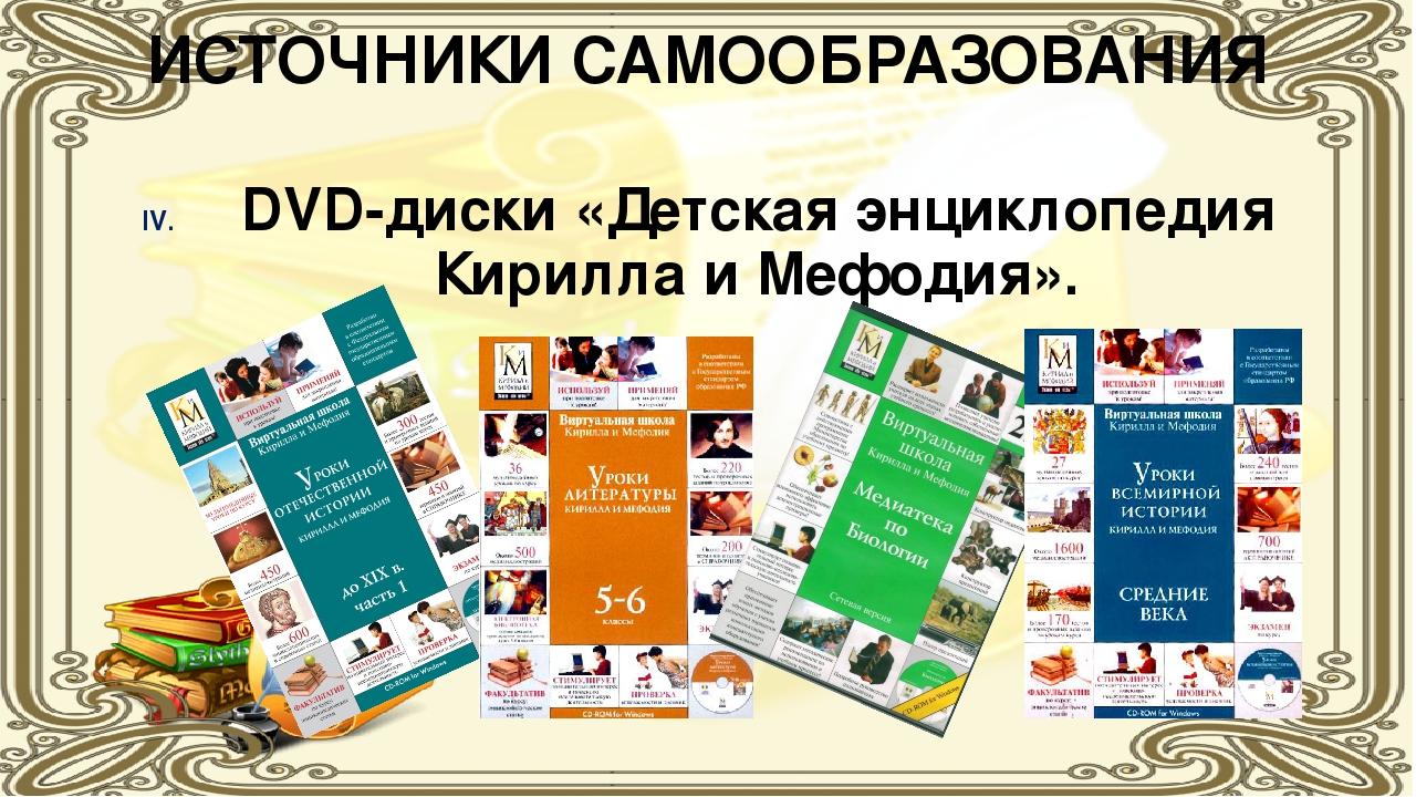 ИСТОЧНИКИ САМООБРАЗОВАНИЯ DVD-диски «Детская энциклопедия Кирилла и Мефодия».