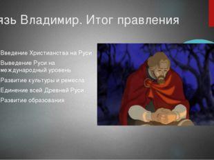 Князь Владимир. Итог правления Введение Христианства на Руси Выведение Руси н